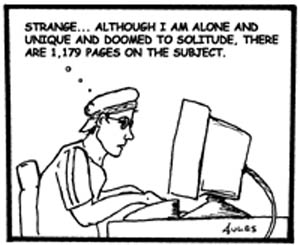 "a  B/W cartoon of a young person looking at a computer screen surfing the internet thinking "" Strange...although I am alone and unique and doomed to solitude, there are 1,179 pages on the subject."